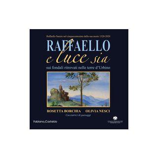 Raffaello e luce sia. Sui fondali ritrovati nelle terre d'Urbino. Ediz. illustrata - Borchia Rosetta; Nesci Olivia