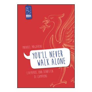 «You'll never walk alone». Liverpool, una dinastia di campioni - Magarini Manuel