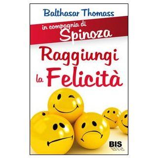 In compagnia di Spinoza. Raggiungere la felicitÓ - Thomass Balthasar