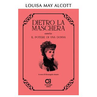 Dietro la maschera ovvero Il potere di una donna - Alcott Louisa May; Amato R. (cur.)
