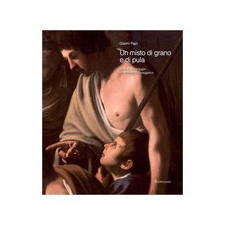 Un misto di grano e pula. Scritti su Caravaggio e l'ambiente caravaggesco - Papi Gianni