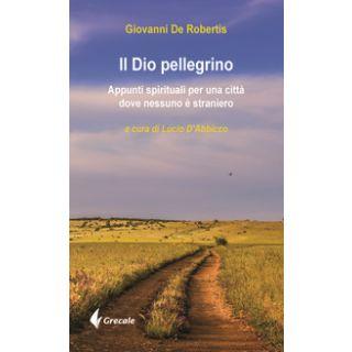 Il Dio pellegrino. Appunti spirituali per una città dove nessuno è straniero - De Robertis Giovanni; D'Abbicco L. (cur.)