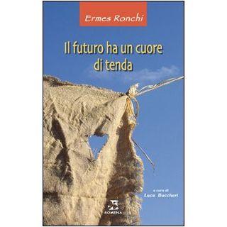 Il futuro ha un cuore di tenda - Ronchi Ermes; Buccheri L. (cur.)