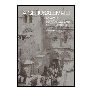 A Gerusalemme! Immagini dei francescani in Terra Santa. Ediz. illustrata - Pizzo M. (cur.)