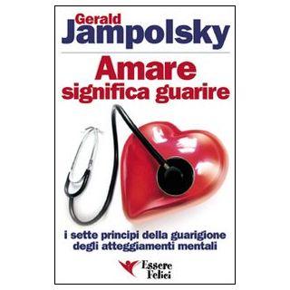 Amare significa guarire. I sette principi della guarigione degli atteggiamenti mentali - Jampolsky Gerald G.
