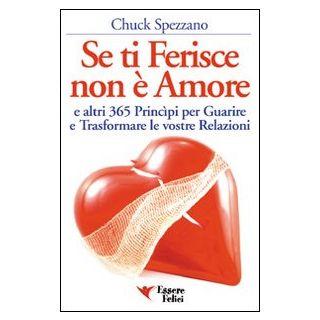 Se ti ferisce non è amore e altri 365 principi per guarire e trasformare le tue relazioni - Spezzano Chuck