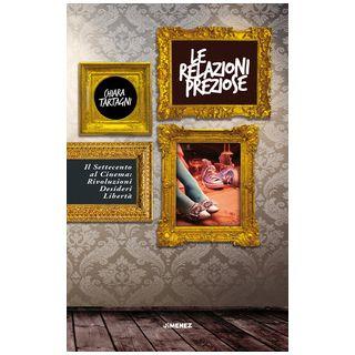 Le relazioni preziose. Il Settecento al cinema: rivoluzioni, desideri, libertà - Tartagni Chiara