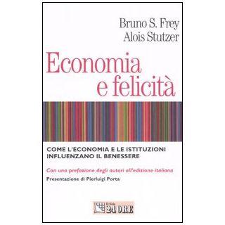 Economia e felicità. Come l'economia e le istituzioni influenzano il benessere - Frey Bruno S.; Stutzer Alois