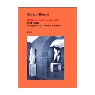 Gallerie d'arte a Venezia 1938-1948. Un decennio di fermenti innovativi - Bianchi Giovanni