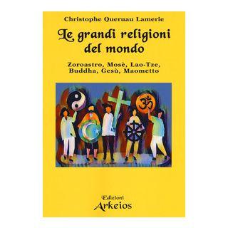 Le grandi religioni del mondo. Zoroastro, Mosè, Lao-Tse, Buddha, Gesù, Maometto - Queruau Lamerie Christophe