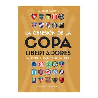 Obsesión por la Copa Libertadores. La storia dal 1960 al 2018 - Paliotto Vincenzo