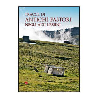 Tracce di antichi pastori negli alti Lessini - Sauro Ugo; Migliavacca Mara; Pavan Vincenzo; Azzetti D. (cur.)