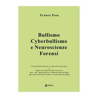 Bullismo, cyberbullismo e neuroscienze forensi. Considerazioni criminologiche e neuroscientifiche forensi per un'innovativa valutazione degli episodi di bullismo e cyberbullismo - Posa Franco