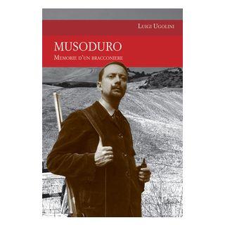 Musoduro. Memorie di un bracconiere - Ugolini Luigi