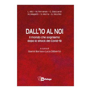 Dall'io al noi. Il mondo che sogniamo dopo lo shock del Covid-19 - Diliberto L. (cur.); Borsa G. (cur.)