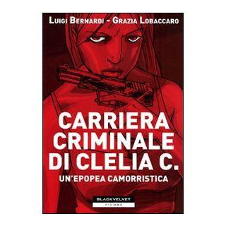 Carriera criminale di Clelia C. Un'epopea camorristica - Bernardi Luigi; Lobaccaro Grazia