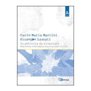 In politica da cristiani. Coscienza contemplativa e azione civile - Martini Carlo Maria; Lazzati Giuseppe