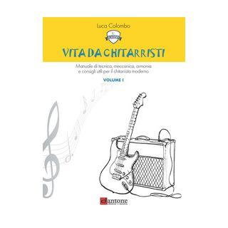 Vita da chitarristi. Manuale di tecnica, meccanica, armonia e consigli utili per il chitarrista moderno. Vol. 1: Lezioni 1-15 - Colombo Luca