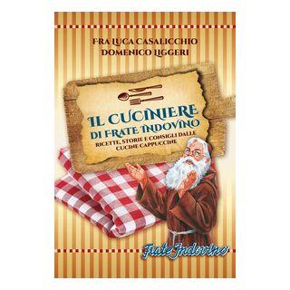 Il cuciniere di Frate Indovino. Ricette, storie e consigli dalle cucine cappuccine - Casalicchio Luca; Liggeri Domenico