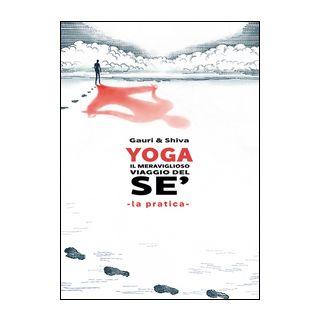 Yoga il meraviglioso mondo del sé. La pratica - Gauri; Shiva