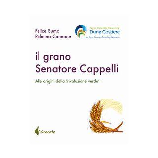 Il grano Senatore Cappelli. Alle origini della «rivoluzione verde» - Suma Felice; Cannone Palmina