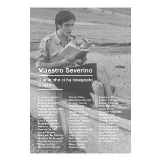 Maestro Severino. Quello che ci ha insegnato Cesari - Papi G. (cur.)