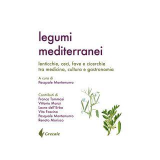 Legumi mediterranei. Lenticchie, ceci, fave e cicerchie tra medicina, cultura e gastronomia - Montemurro P. (cur.)