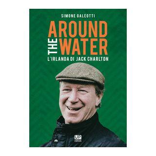 Around the water. L'Irlanda di Jack Charlton - Galeotti Simone - Gianluca Iuorio Urbone Publishing