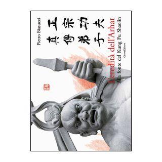 L'eredità dell'Arhat. Alla fonte del Kung Fu Shaolin - Biasucci Pietro