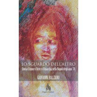 Lo sguardo dell'altro. Storia d'amore d'arte e d'anarchia nella Napoli degli anni '70 - Balzano Giovanni
