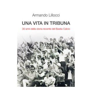 Una vita in tribuna. 30 anni della storia recente del Bastia Calcio - Lillocci Armando