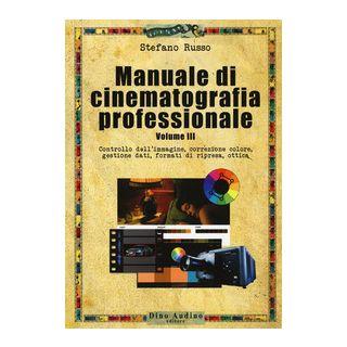 Manuale di cinematografia professionale. Vol. 3: Controllo dell'immagine, correzione colore, gestione dati, formati di ripresa, ottica - Russo Stefano