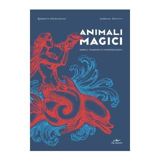 Animali magici. Simboli, tradizioni e interpretazioni - Marchesini Roberto; Tonutti Sabrina