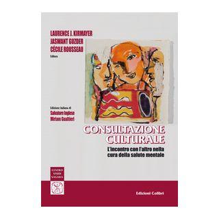 Consultazione culturale. L'incontro con l'altro nella cura della salute mentale - Kirmayer Laurence J.; Guzder Jaswant; Rousseau Cécile; Inglese S. (cur.); Gualtieri M. (cur.)