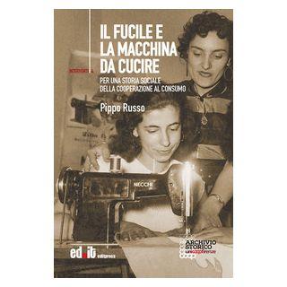 Il fucile e la macchina da cucire. Per una storia sociale della cooperazione al consumo - Russo Pippo