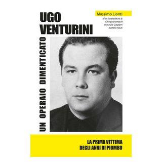 Ugo Venturini. Un operaio dimenticato. Ediz. integrale - Lionti Massimo