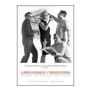 La poesia in immagine/L'immagine in poesia. Gruppo 70. Firenze 1963-2013 - Spignoli T. (cur.); Fastelli F. (cur.); Papini M. C. (cur.)