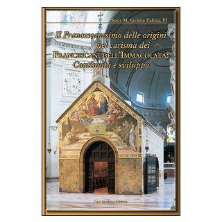 Il francescanesimo delle origini nel carisma dei francescani dell'Immacolata. Continuità e sviluppo - Palma Grazia