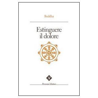 Estinguere il dolore - Buddha Gotama; Pintimalli A. (cur.); Anella S. (cur.)