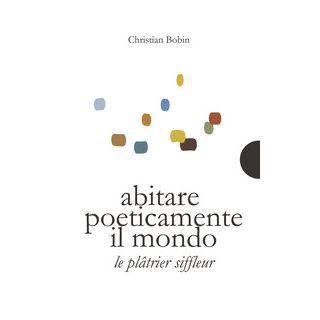 Abitare poeticamente il mondo-Le platrier siffleur. Ediz. bilingue - Bobin Christian