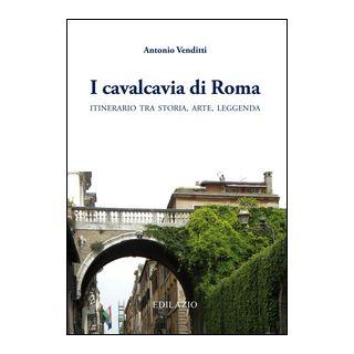 I cavalcavia di Roma. Itinerario tra storia, arte, leggenda - Venditti Antonio