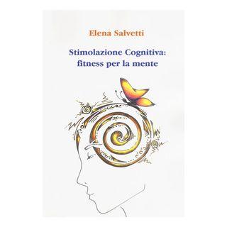 Stimolazione cognitiva: fitness per la mente - Salvetti Elena