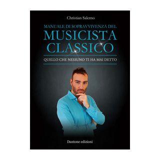 Manuale di sopravvivenza del musicista classico. Quello che nessuno ti ha mai detto - Salerno Christian