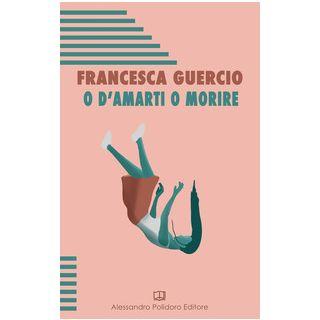 O d'amarti o morire - Guercio Francesca
