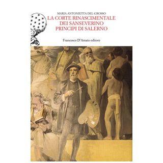 La corte rinascimentale dei Sanseverino principi di Salerno - Del Grosso Maria Antonietta