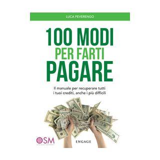100 modi per farti pagare. Il manuale per recuperare tutti i tuoi crediti, anche i più difficili - Peverengo Luca