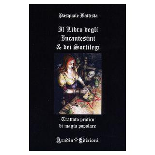 Il libro degli incantesimi e dei sortilegi - Battista Pasquale
