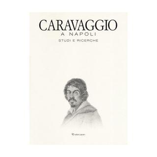 Caravaggio a Napoli. Studi e ricerche. Catalogo della mostra (Napoli, 11 aprile-14 luglio 2019). Ediz. a colori -