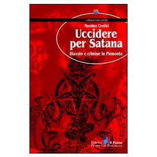 Uccidere per Satana. Diavolo e crimine in Piemonte - Centini Massimo