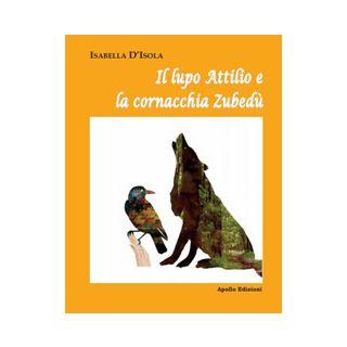 Il lupo Attilio e la cornacchia Zubedù - D'Isola Isabella